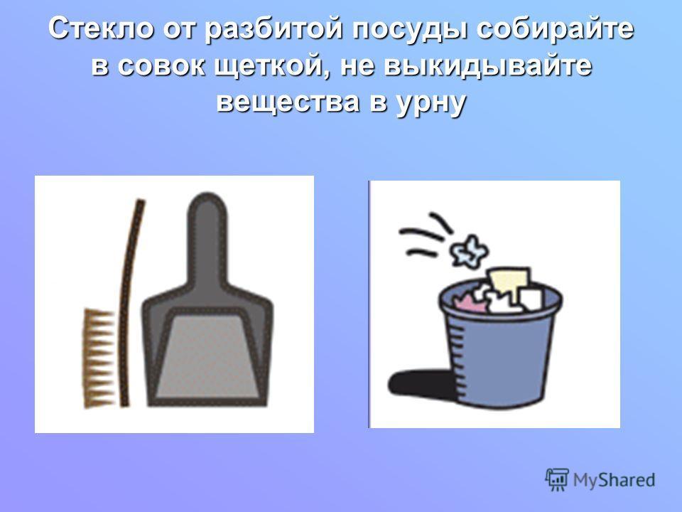 Стекло от разбитой посуды собирайте в совок щеткой, не выкидывайте вещества в урну