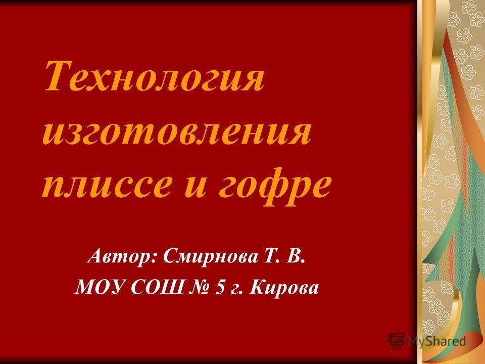 Технология изготовления плиссе и гофре Автор: Смирнова Т. В. МОУ СОШ 5 г. Кирова