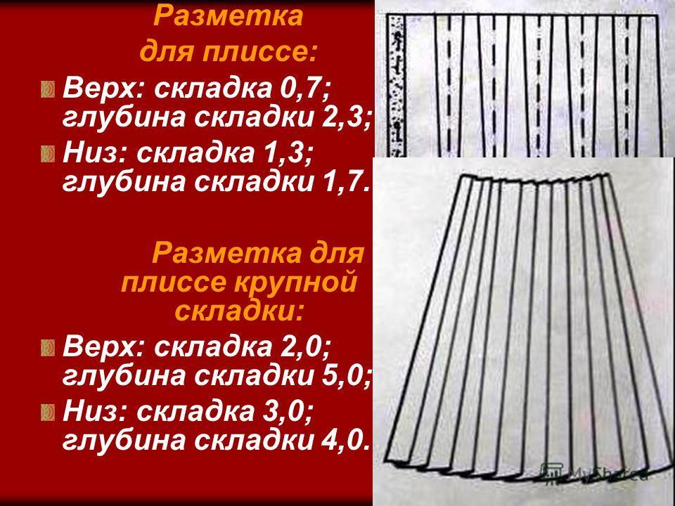 Разметка для плиссе: Верх: складка 0,7; глубина складки 2,3; Низ: складка 1,3; глубина складки 1,7. Разметка для плиссе крупной складки: Верх: складка 2,0; глубина складки 5,0; Низ: складка 3,0; глубина складки 4,0.