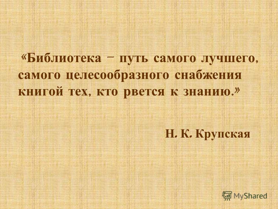 « Библиотека – путь самого лучшего, самого целесообразного снабжения книгой тех, кто рвется к знанию.» Н. К. Крупская
