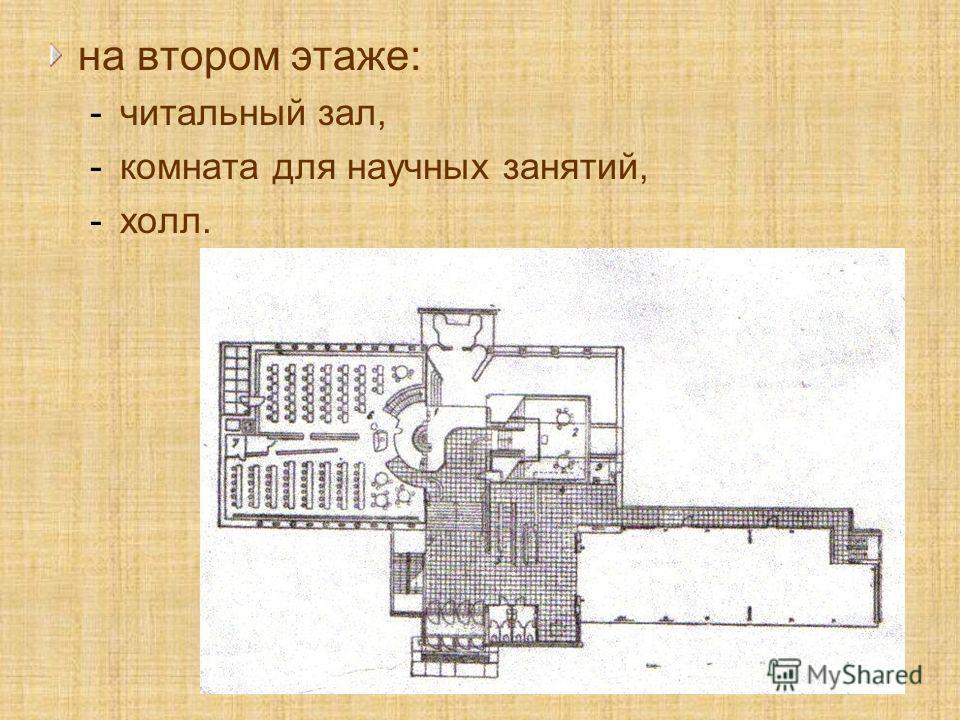 на втором этаже: -читальный зал, -комната для научных занятий, -холл.