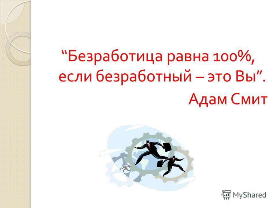 Безработица равна 100%, если безработный – это Вы. Адам Смит