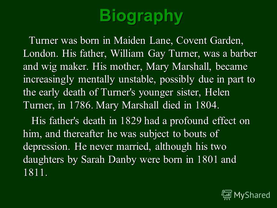 Biography Turner was born in Maiden Lane, Covent Garden, London. His father, William Gay Turner, was a barber and wig maker. His mother, Mary Marshall, became increasingly mentally unstable, possibly due in part to the early death of Turner's younger