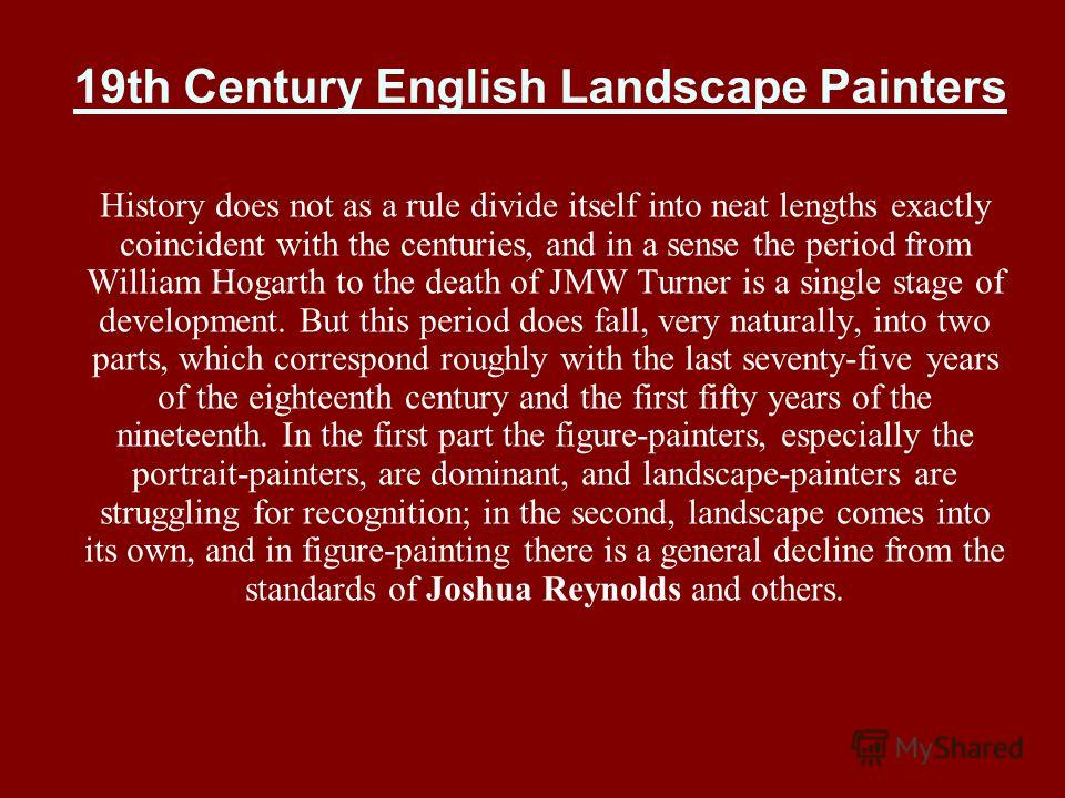 19th Century English Landscape Painters History does not as a rule divide itself into neat lengths exactly coincident with the centuries, and in a sense the period from William Hogarth to the death of JMW Turner is a single stage of development. But