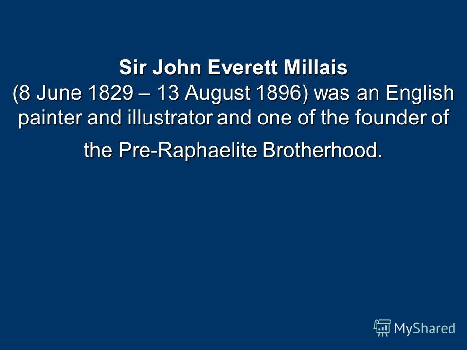 Sir John Everett Millais (8 June 1829 – 13 August 1896) was an English painter and illustrator and one of the founder of the Pre-Raphaelite Brotherhood.
