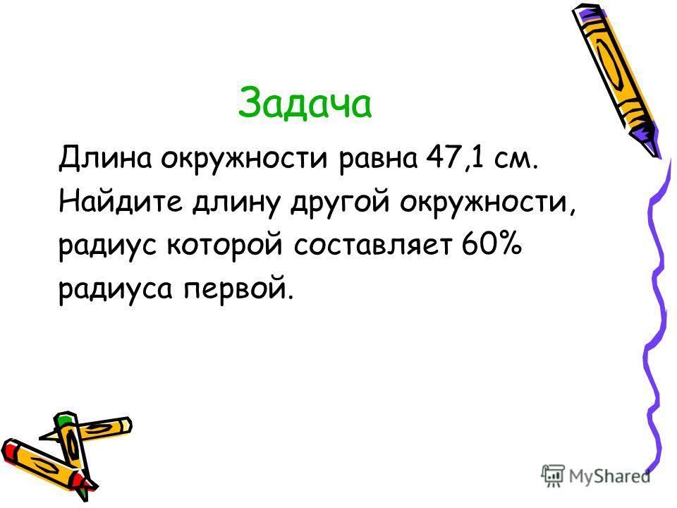 Задача Длина окружности равна 47,1 см. Найдите длину другой окружности, радиус которой составляет 60% радиуса первой.