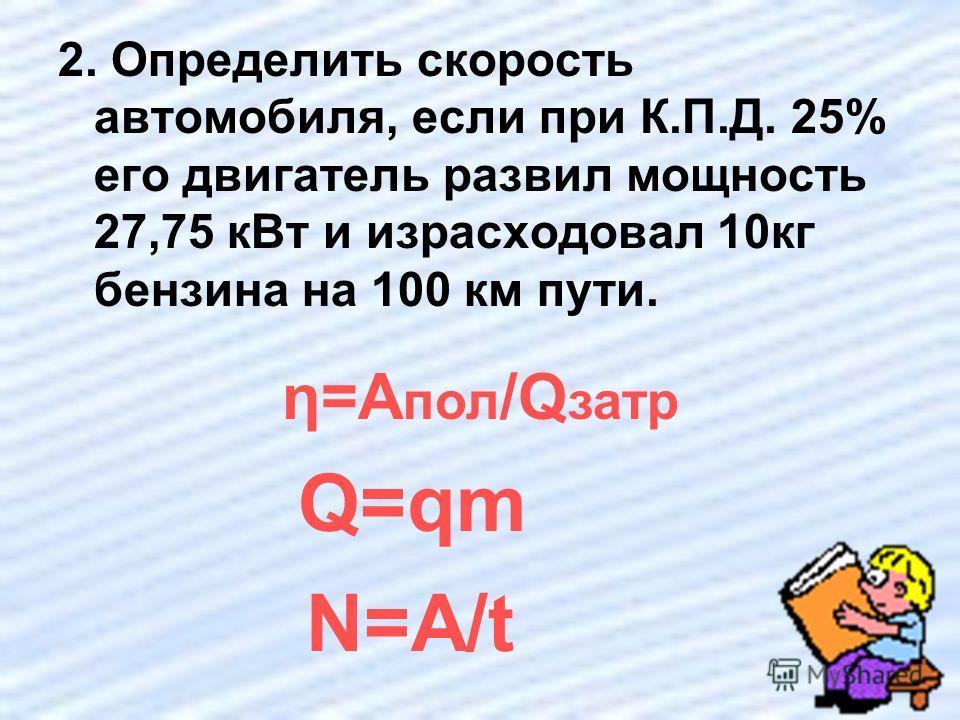 2. Определить скорость автомобиля, если при К.П.Д. 25% его двигатель развил мощность 27,75 кВт и израсходовал 10кг бензина на 100 км пути. η=A пол /Q затр Q=qm N=A/t