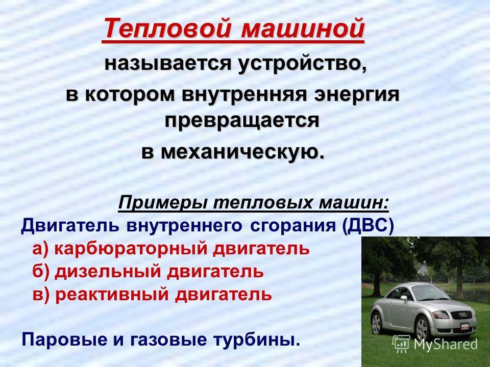 Тепловой машиной называется устройство, в котором внутренняя энергия превращается в механическую. Примеры тепловых машин: Двигатель внутреннего сгорания (ДВС) а) карбюраторный двигатель б) дизельный двигатель в) реактивный двигатель Паровые и газовые