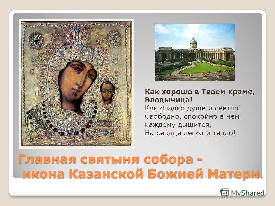 Главная святыня собора - икона Казанской Божией Матери. Как хорошо в Твоем храме, Владычица! Как сладко душе и светло! Свободно, спокойно в нем каждому дышится, На сердце легко и тепло!