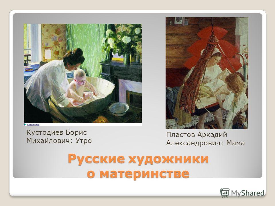 Русские художники о материнстве Кустодиев Борис Михайлович: Утро Пластов Аркадий Александрович: Мама