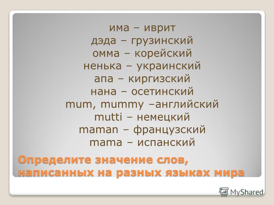 Определите значение слов, написанных на разных языках мира има – иврит дэда – грузинский омма – корейский ненька – украинский апа – киргизский нана – осетинский mum, mummy –английский mutti – немецкий maman – французский mama – испанский
