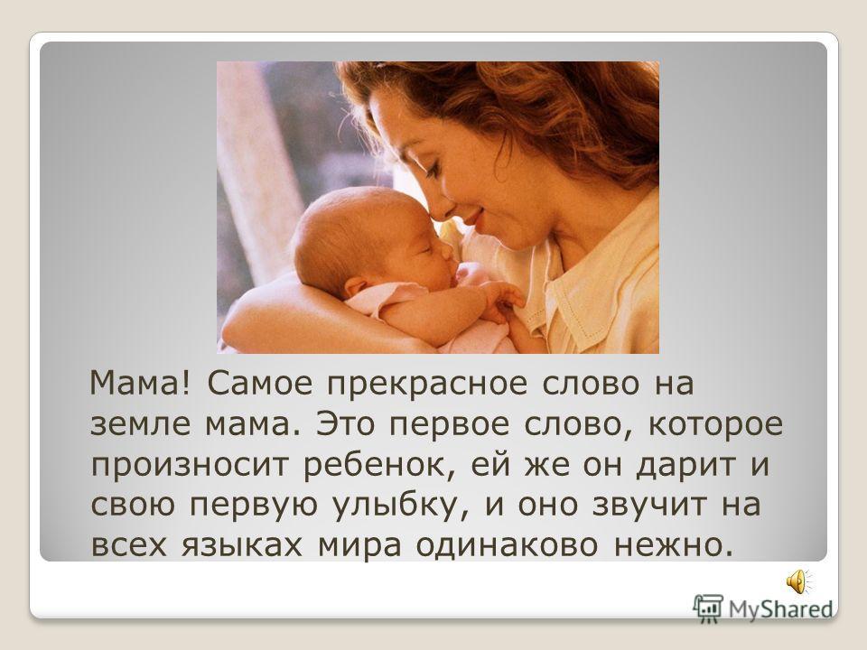 Мама! Самое прекрасное слово на земле мама. Это первое слово, которое произносит ребенок, ей же он дарит и свою первую улыбку, и оно звучит на всех языках мира одинаково нежно.