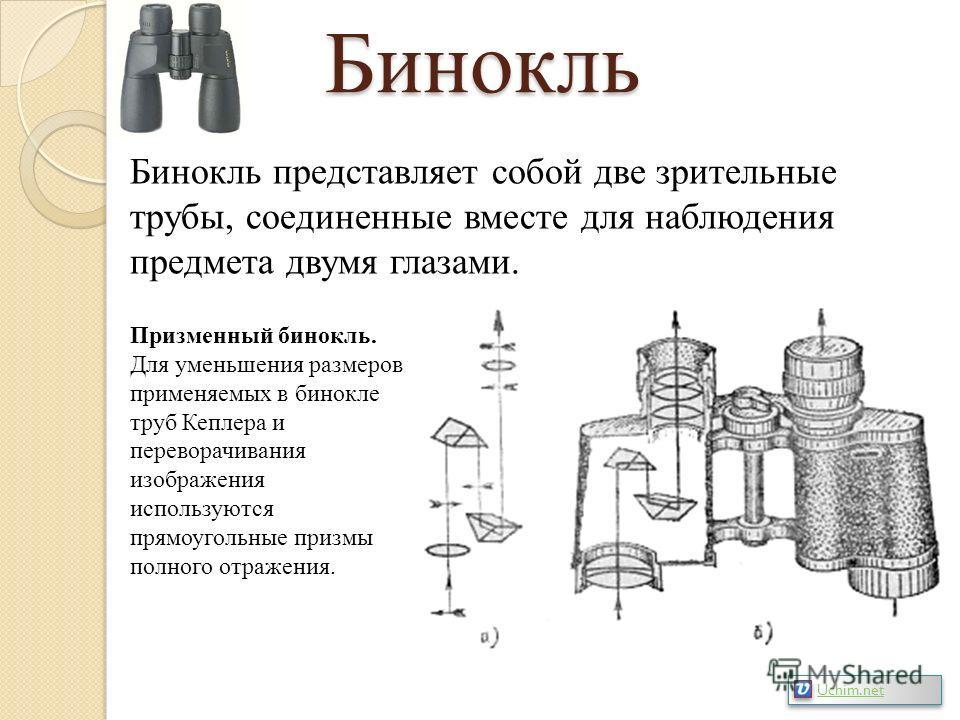 Бинокль Бинокль представляет собой две зрительные трубы, соединенные вместе для наблюдения предмета двумя глазами. Призменный бинокль. Для уменьшения размеров применяемых в бинокле труб Кеплера и переворачивания изображения используются прямоугольные
