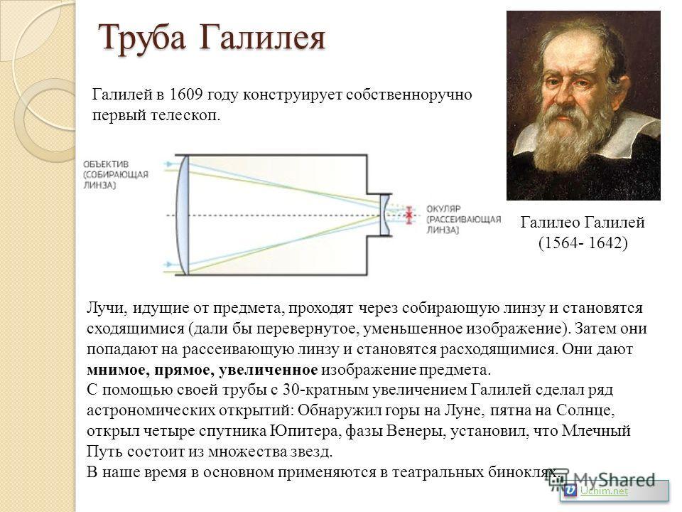 Труба Галилея Галилео Галилей (1564- 1642) Галилей в 1609 году конструирует собственноручно первый телескоп. Лучи, идущие от предмета, проходят через собирающую линзу и становятся сходящимися (дали бы перевернутое, уменьшенное изображение). Затем они