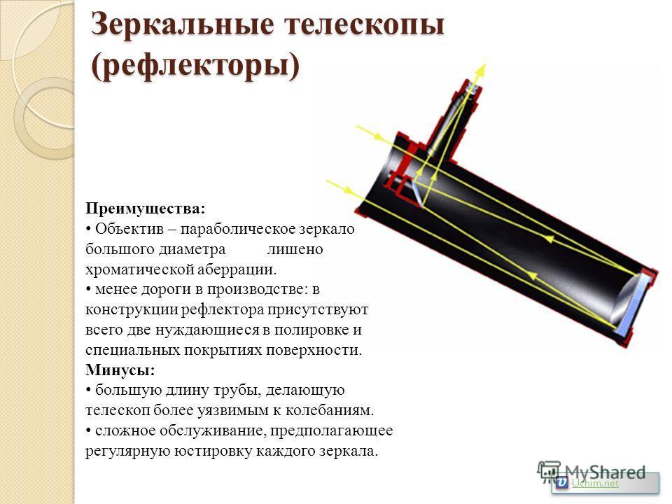 Зеркальные телескопы (рефлекторы) Преимущества: Объектив – параболическое зеркало большого диаметра лишено хроматической аберрации. менее дороги в производстве: в конструкции рефлектора присутствуют всего две нуждающиеся в полировке и специальных пок