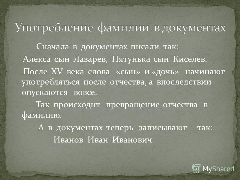 Сначала в документах писали так: Алекса сын Лазарев, Пятунька сын Киселев. После ХV века слова «сын» и «дочь» начинают употребляться после отчества, а впоследствии опускаются вовсе. Так происходит превращение отчества в фамилию. А в документах теперь