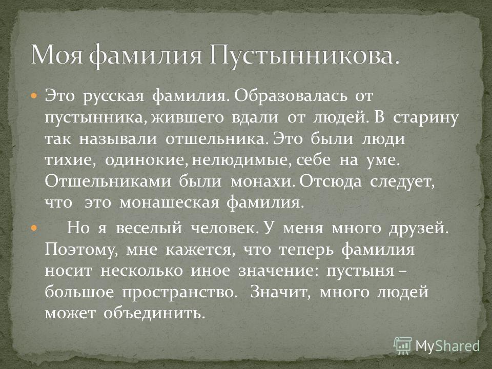 Это русская фамилия. Образовалась от пустынника, жившего вдали от людей. В старину так называли отшельника. Это были люди тихие, одинокие, нелюдимые, себе на уме. Отшельниками были монахи. Отсюда следует, что это монашеская фамилия. Но я веселый чело
