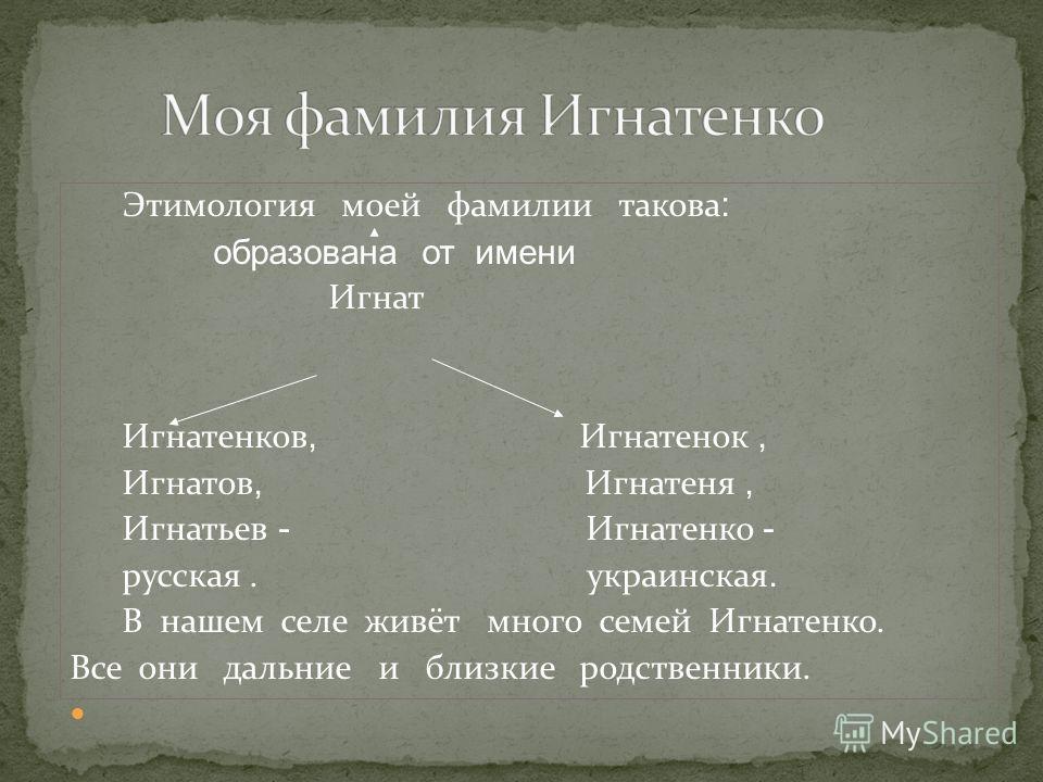Этимология моей фамилии такова : образована от имени Игнат Игнатенков, Игнатенок, Игнатов, Игнатеня, Игнатьев - Игнатенко - русская. украинская. В нашем селе живёт много семей Игнатенко. Все они дальние и близкие родственники.