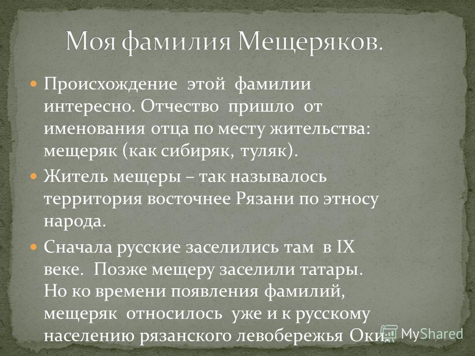 Происхождение этой фамилии интересно. Отчество пришло от именования отца по месту жительства: мещеряк (как сибиряк, туляк). Житель мещеры – так называлось территория восточнее Рязани по этносу народа. Сначала русские заселились там в IХ веке. Позже м