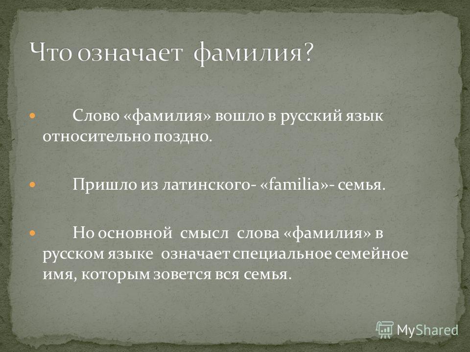 Слово «фамилия» вошло в русский язык относительно поздно. Пришло из латинского- «familia»- семья. Но основной смысл слова «фамилия» в русском языке означает специальное семейное имя, которым зовется вся семья.