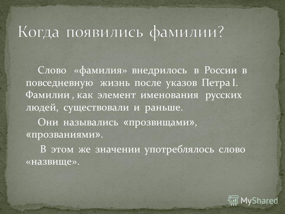 Слово «фамилия» внедрилось в России в повседневную жизнь после указов Петра I. Фамилии, как элемент именования русских людей, существовали и раньше. Они назывались « прозвищами », « прозваниями ». В этом же значении употреблялось слово «назвище».