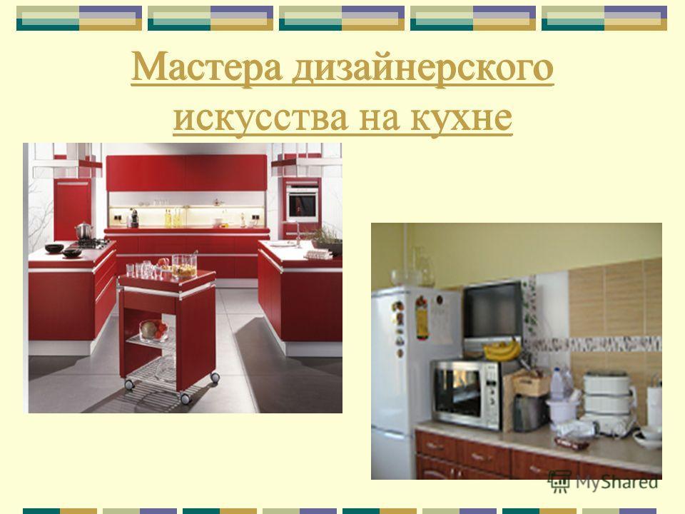 Мастера дизайнерского искусства на кухне Мастера дизайнерского искусства на кухне