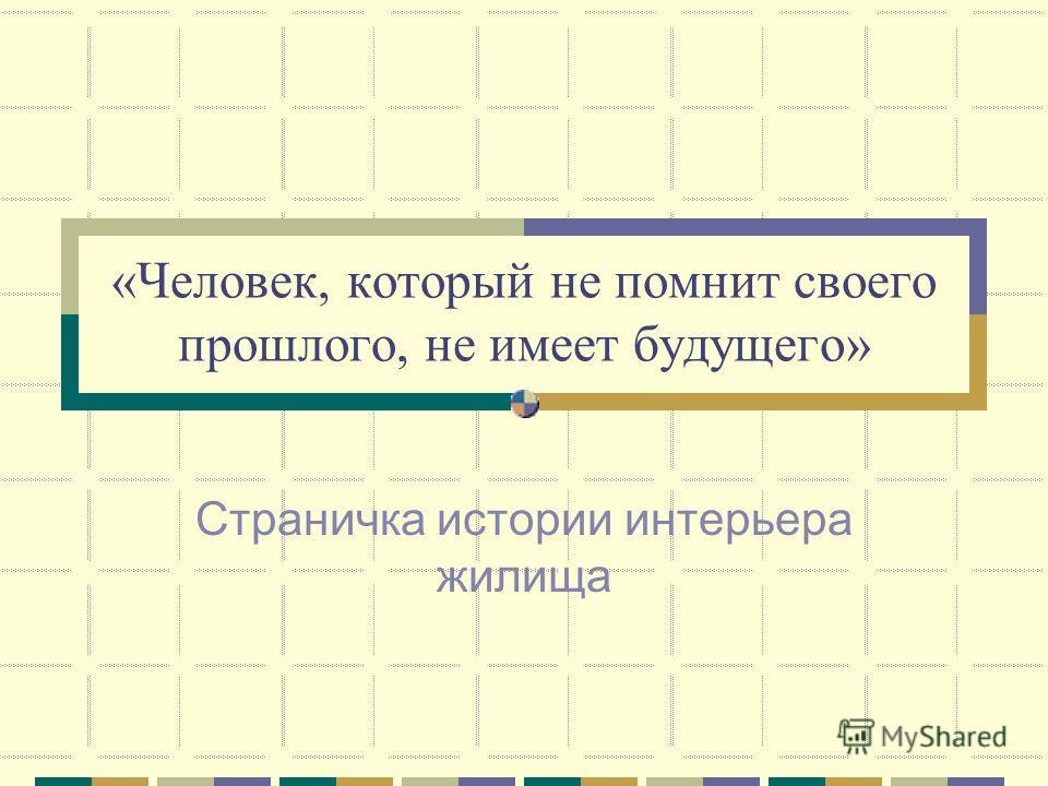 «Человек, который не помнит своего прошлого, не имеет будущего» Страничка истории интерьера жилища