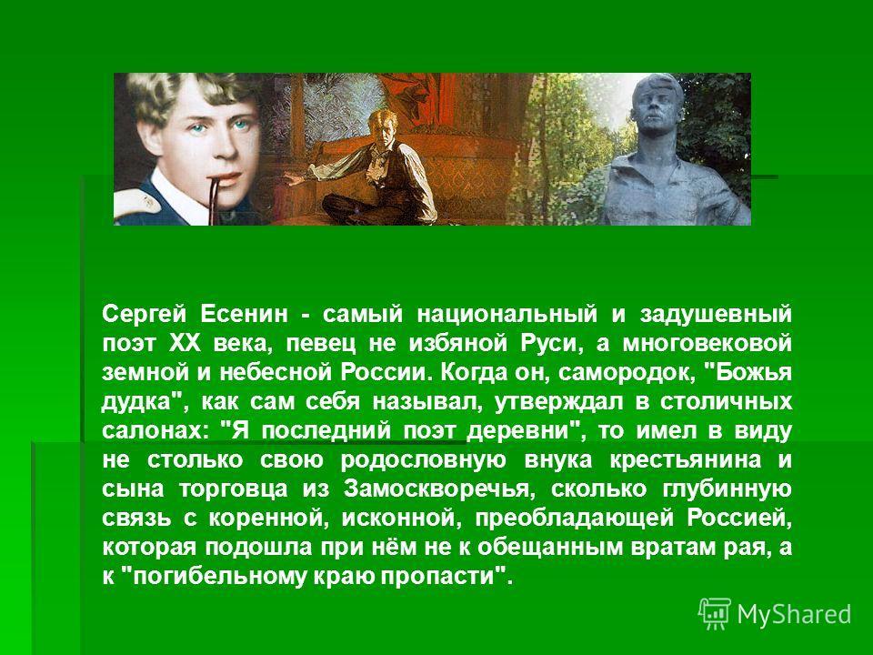 Сергей Есенин - самый национальный и задушевный поэт ХХ века, певец не избяной Руси, а многовековой земной и небесной России. Когда он, самородок,