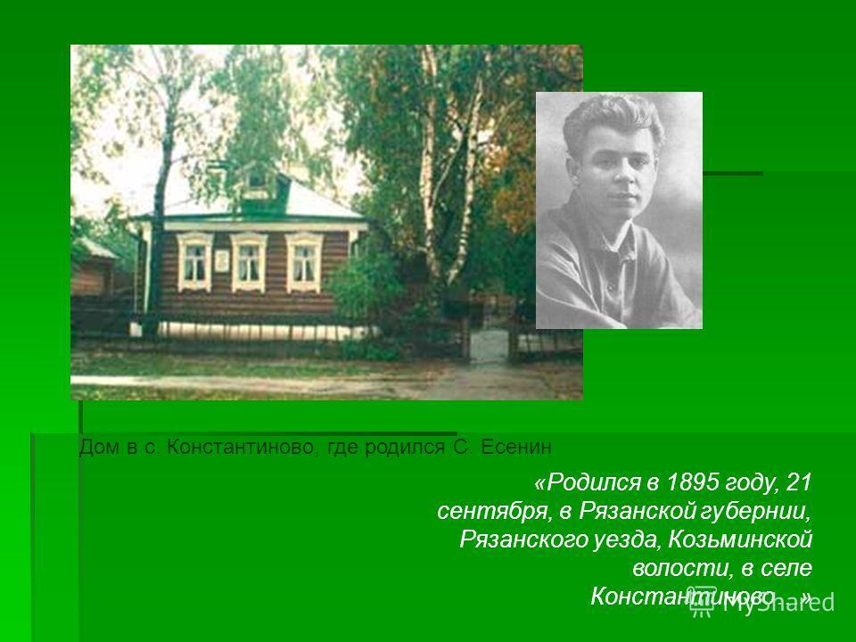 Дом в с. Константиново, где родился С. Есенин «Родился в 1895 году, 21 сентября, в Рязанской губернии, Рязанского уезда, Козьминской волости, в селе Константиново…»