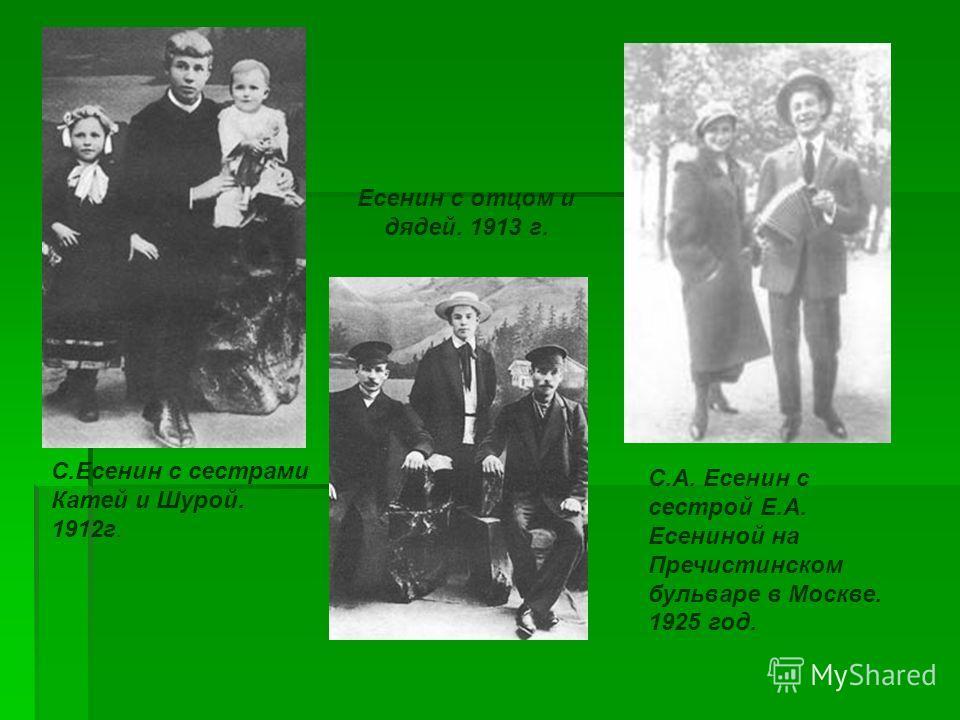 С.Есенин с сестрами Катей и Шурой. 1912г. С.А. Есенин с сестрой Е.А. Есениной на Пречистинском бульваре в Москве. 1925 год. Есенин с отцом и дядей. 1913 г.