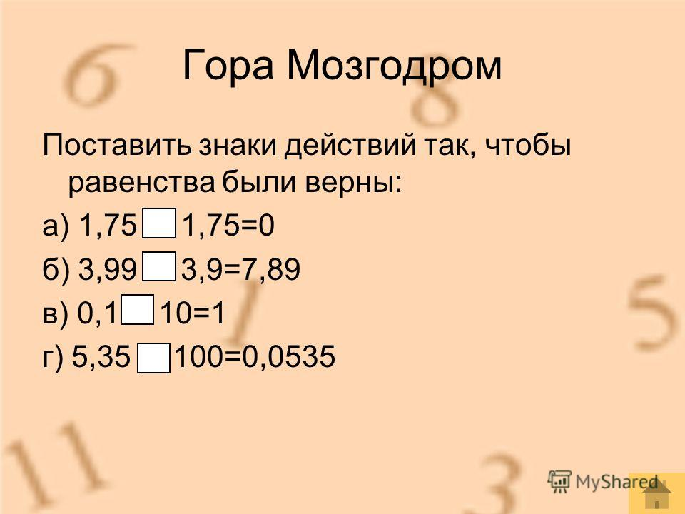 Гора Мозгодром Поставить знаки действий так, чтобы равенства были верны: а) 1,75 - 1,75=0 б) 3,99 + 3,9=7,89 в) 0,1 10=1 г) 5,35 : 100=0,0535