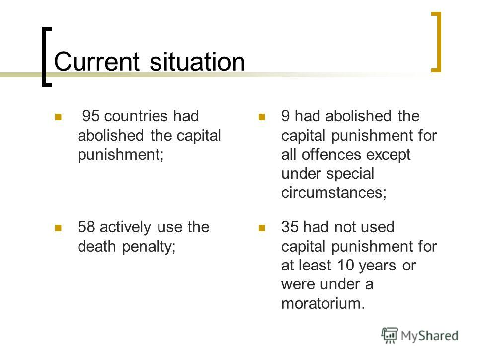Current situation 95 countries had abolished the capital punishment; 9 had abolished the capital punishment for all offences except under special circumstances; 58 actively use the death penalty; 35 had not used capital punishment for at least 10 yea