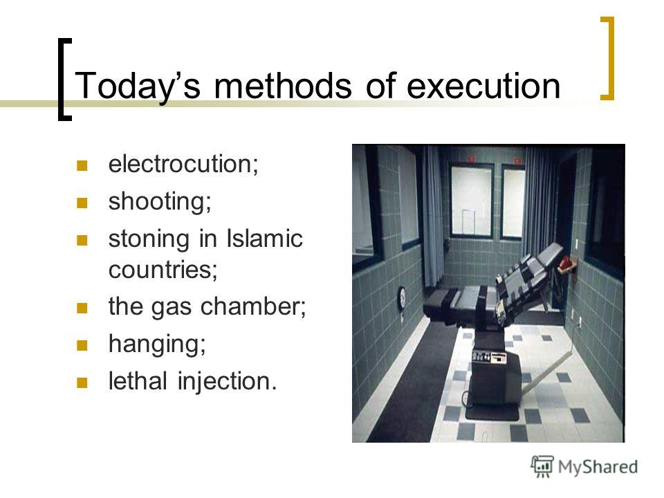 Todays methods of execution electrocution; shooting; stoning in Islamic countries; the gas chamber; hanging; lethal injection.