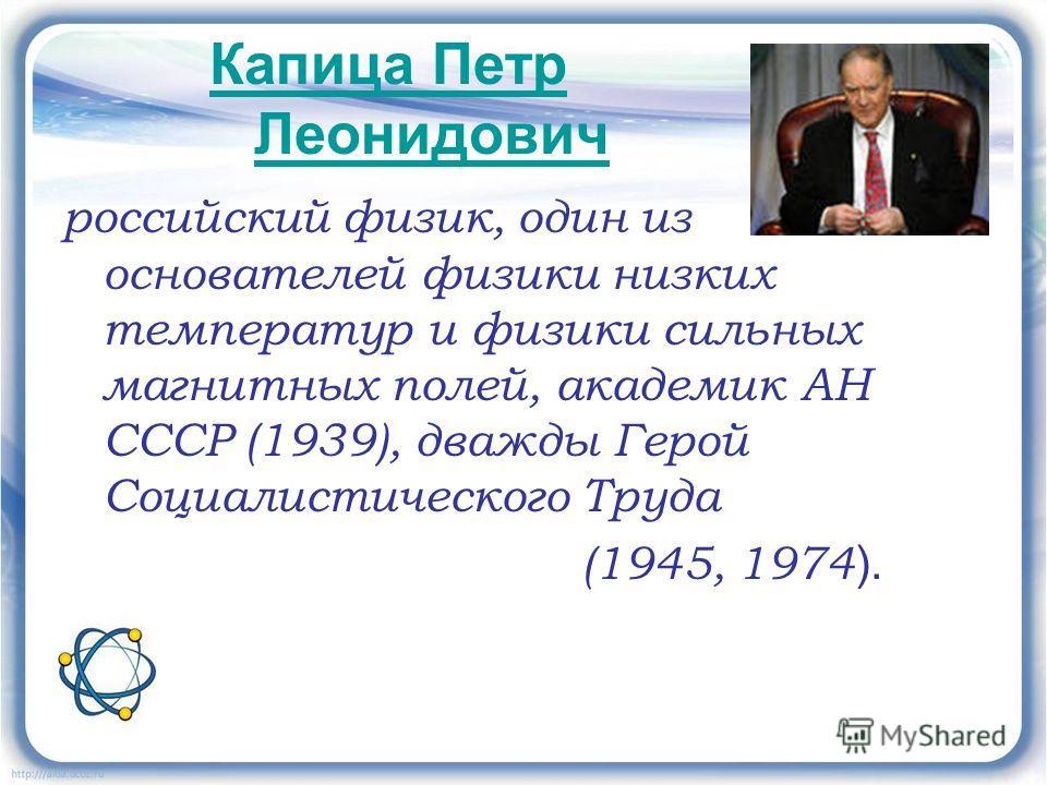 Капица Петр Леонидович российский физик, один из основателей физики низких температур и физики сильных магнитных полей, академик АН СССР (1939), дважды Герой Социалистического Труда (1945, 1974 ).