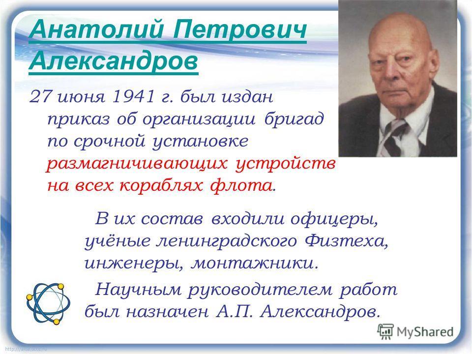 Анатолий Петрович Александров 27 июня 1941 г. был издан приказ об организации бригад по срочной установке размагничивающих устройств на всех кораблях флота. В их состав входили офицеры, учёные ленинградского Физтеха, инженеры, монтажники. Научным рук