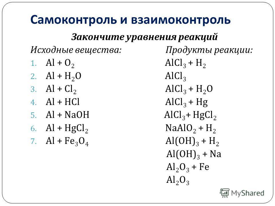 Самоконтроль и взаимоконтроль Закончите уравнения реакций Исходные вещества : Продукты реакции : 1. Al + O 2 Al С l 3 + H 2 2. Al + H 2 O Al С l 3 3. Al + С l 2 Al С l 3 + H 2 O 4. Al + H С l Al С l 3 + Hg 5. Al + NaOH Al С l 3 + Hg С l 2 6. Al + Hg