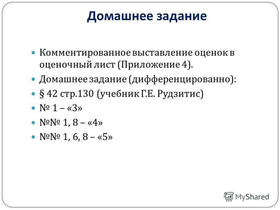 Домашнее задание Комментированное выставление оценок в оценочный лист ( Приложение 4). Домашнее задание ( дифференцированно ): § 42 стр.130 ( учебник Г. Е. Рудзитис ) 1 – «3» 1, 8 – «4» 1, 6, 8 – «5»