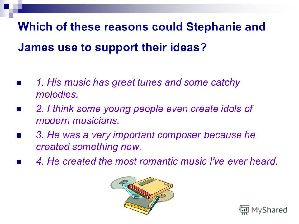 Which of these reasons could Stephanie and James use to support their ideas? 1. His music has great tunes and some catchy melodies. 2. I think some young people even create idols of modern musicians. 3. He was a very important composer because he cre