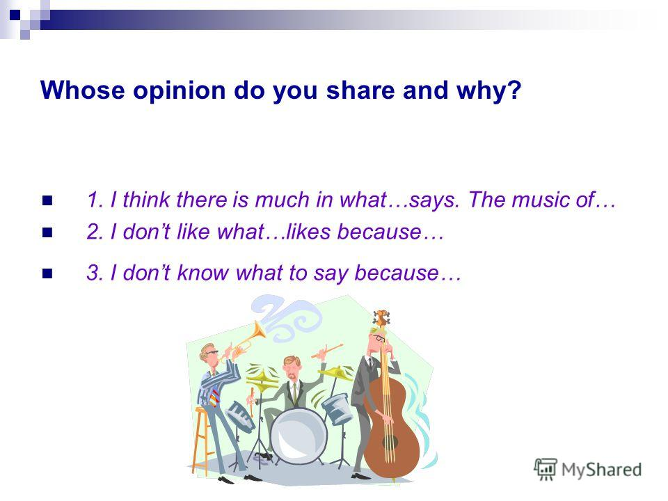 Whose opinion do you share and why? 1. I think there is much in what…says. The music of… 2. I dont like what…likes because… 3. I dont know what to say because…