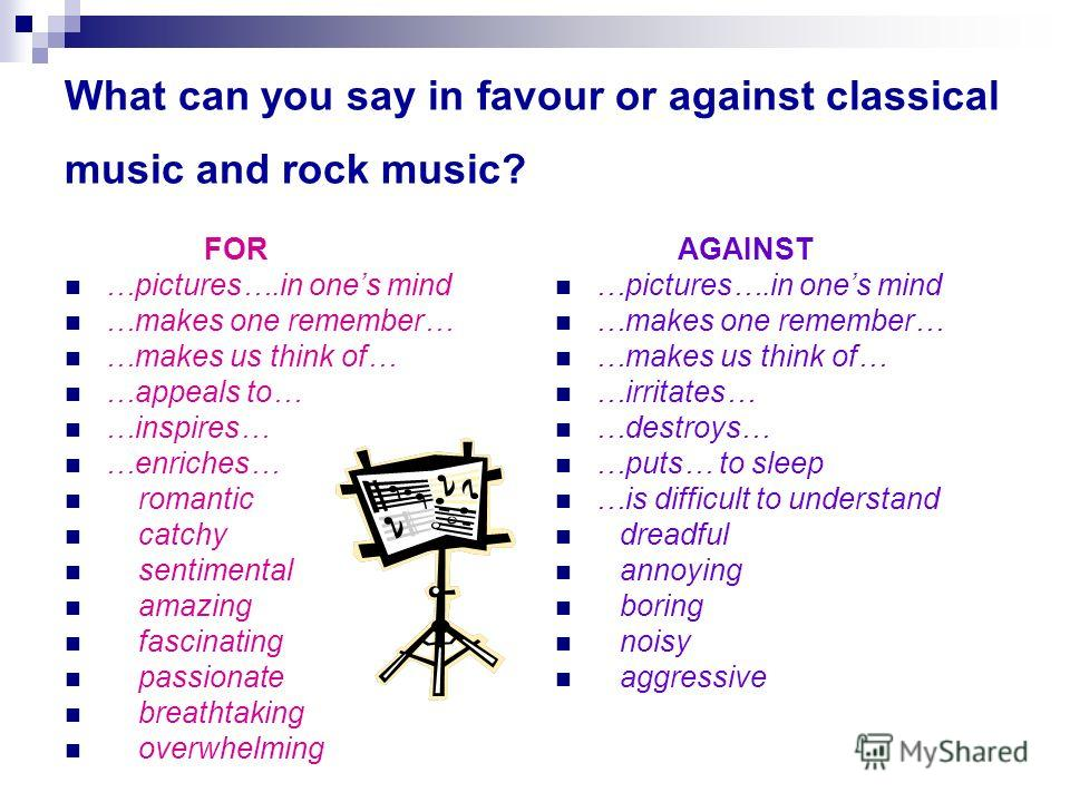 What can you say in favour or against classical music and rock music? FOR …pictures….in ones mind …makes one remember… …makes us think of… …appeals to… …inspires… …enriches… romantic catchy sentimental amazing fascinating passionate breathtaking over