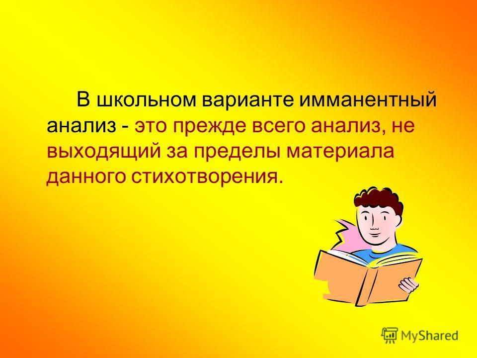 В школьном варианте имманентный анализ - это прежде всего анализ, не выходящий за пределы материала данного стихотворения.