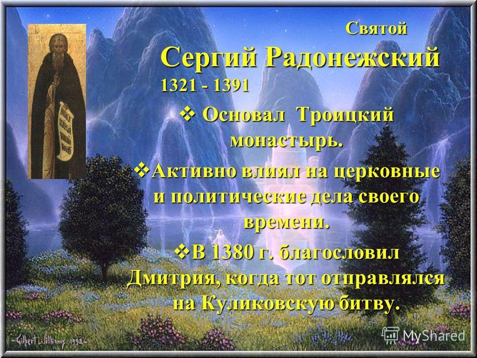 Святой Сергий Радонежский 1321 - 1391 Святой Сергий Радонежский 1321 - 1391 Основал Троицкий монастырь. Основал Троицкий монастырь. Активно влиял на церковные и политические дела своего времени. Активно влиял на церковные и политические дела своего в