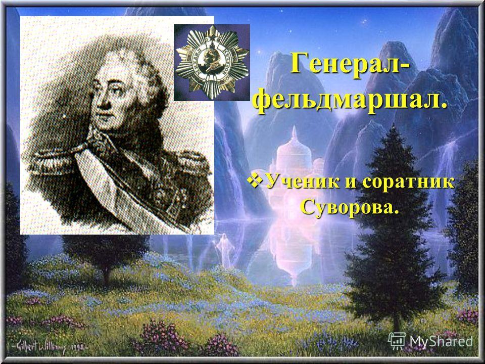 Генерал- фельдмаршал. Ученик и соратник Суворова. Ученик и соратник Суворова.