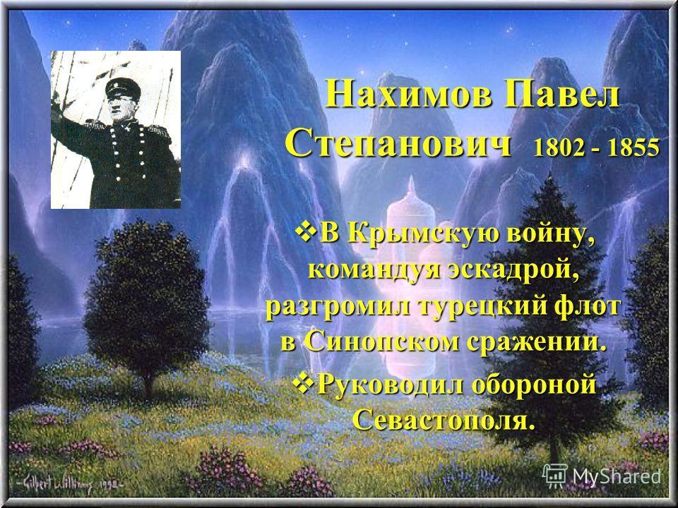 Нахимов Павел Степанович 1802 - 1855 В Крымскую войну, командуя эскадрой, разгромил турецкий флот в Синопском сражении. В Крымскую войну, командуя эскадрой, разгромил турецкий флот в Синопском сражении. Руководил обороной Севастополя. Руководил оборо