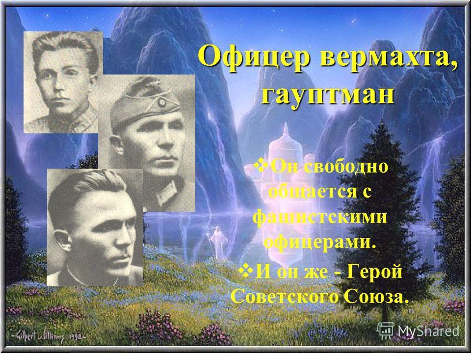 Офицер вермахта, гауптман Он свободно общается с фашистскими офицерами. И он же - Герой Советского Союза.