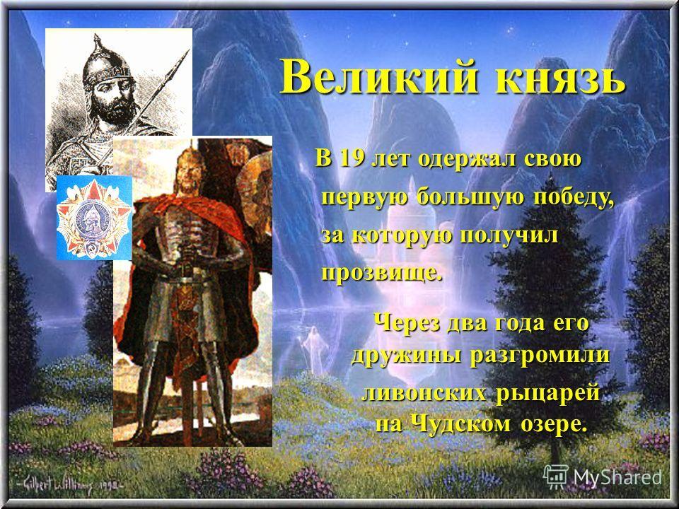Великий князь Через два года его дружины разгромили ливонских рыцарей на Чудском озере. В 19 лет одержал свою первую большую победу, первую большую победу, за которую получил за которую получил прозвище. прозвище.