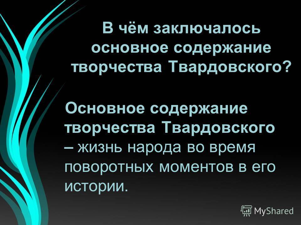В чём заключалось основное содержание творчества Твардовского? Основное содержание творчества Твардовского – жизнь народа во время поворотных моментов в его истории.