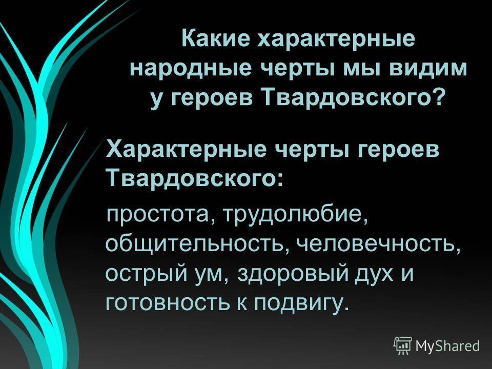 Какие характерные народные черты мы видим у героев Твардовского? Характерные черты героев Твардовского: простота, трудолюбие, общительность, человечность, острый ум, здоровый дух и готовность к подвигу.