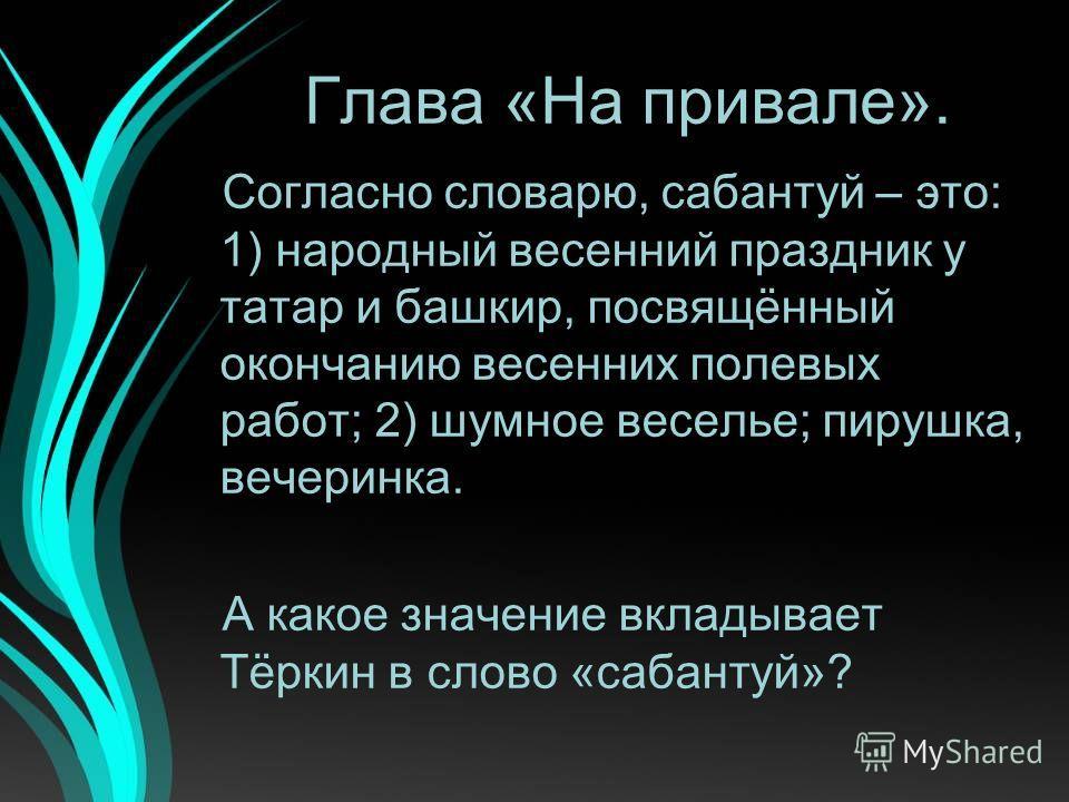 Глава «На привале». Согласно словарю, сабантуй – это: 1) народный весенний праздник у татар и башкир, посвящённый окончанию весенних полевых работ; 2) шумное веселье; пирушка, вечеринка. А какое значение вкладывает Тёркин в слово «сабантуй»?
