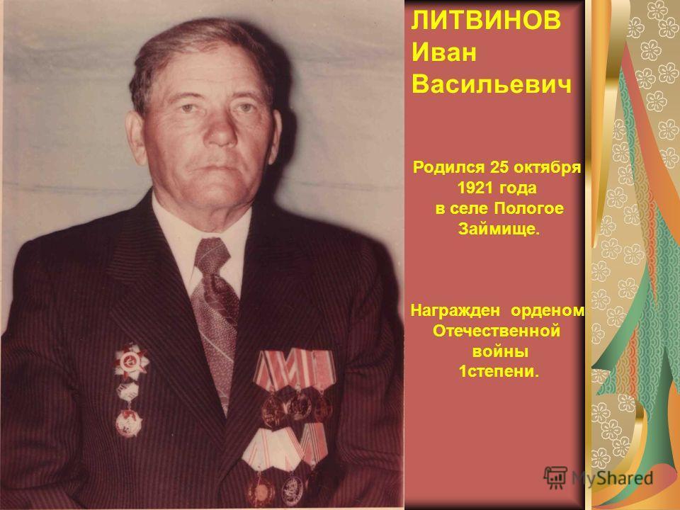 ЛИТВИНОВ Иван Васильевич Родился 25 октября 1921 года в селе Пологое Займище. Награжден орденом Отечественной войны 1степени.